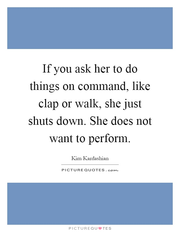 If you ask her to do things on command, like clap or walk, she just shuts down. She does not want to perform Picture Quote #1