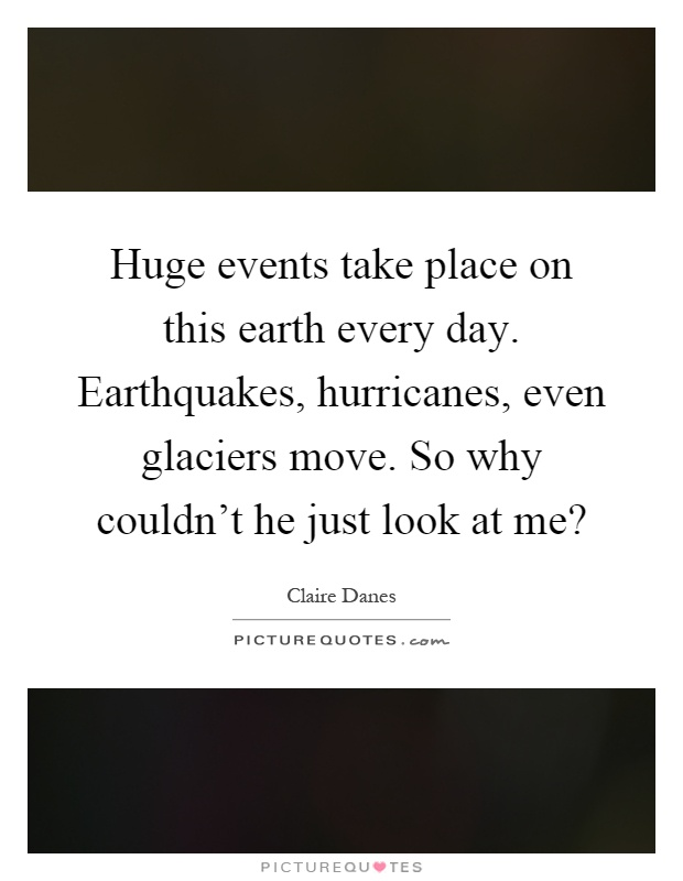 Huge events take place on this earth every day. Earthquakes, hurricanes, even glaciers move. So why couldn't he just look at me? Picture Quote #1