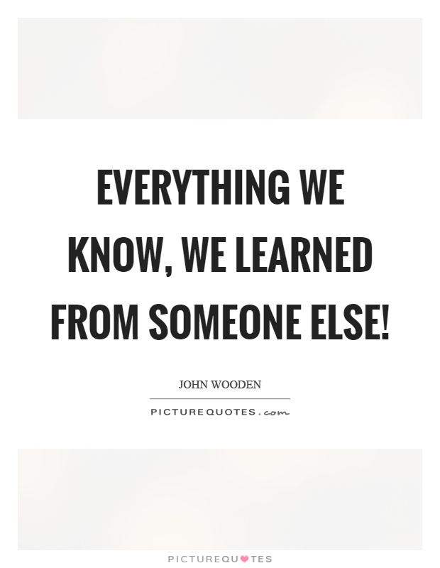 Everything we know, we learned from someone else! Picture Quote #1