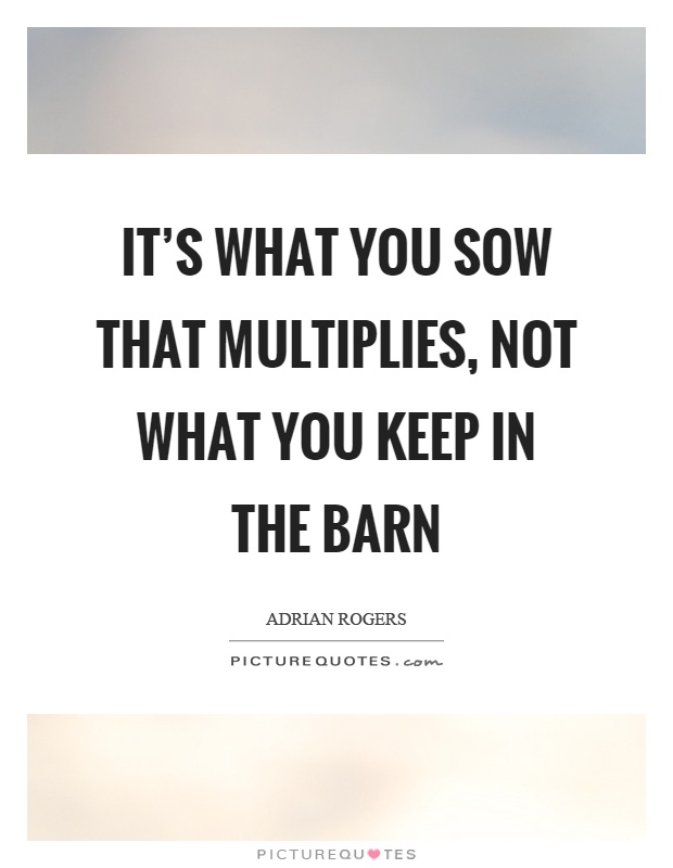 It's what you sow that multiplies, not what you keep in the barn Picture Quote #1