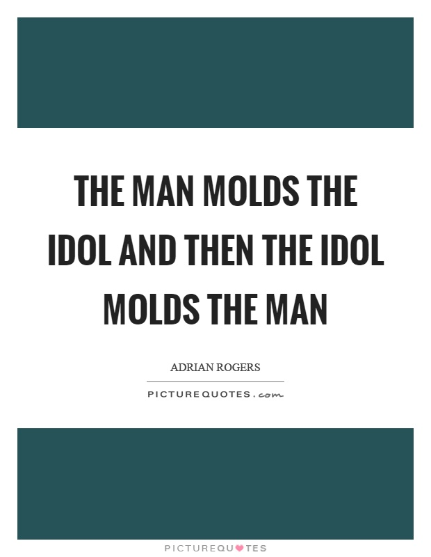 The man molds the idol and then the idol molds the man Picture Quote #1