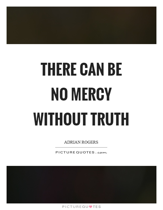 There can be no mercy without truth Picture Quote #1