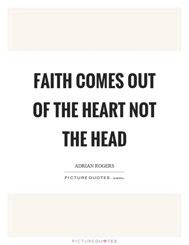 Faith comes out of the heart not the head Picture Quote #1