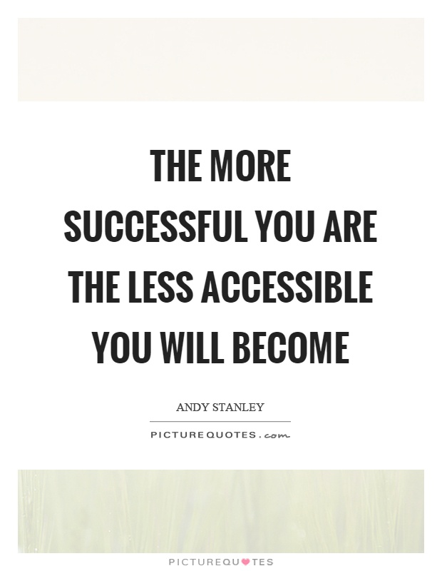 The more successful you are the less accessible you will become Picture Quote #1