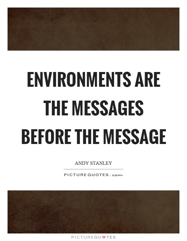 Environments are the messages before the message Picture Quote #1