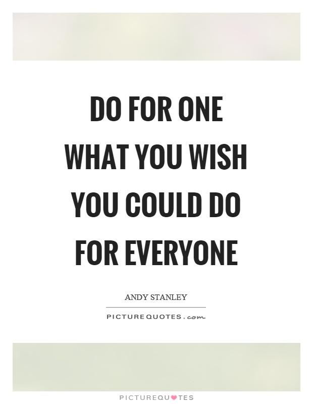 Do for one what you wish you could do for everyone Picture Quote #1