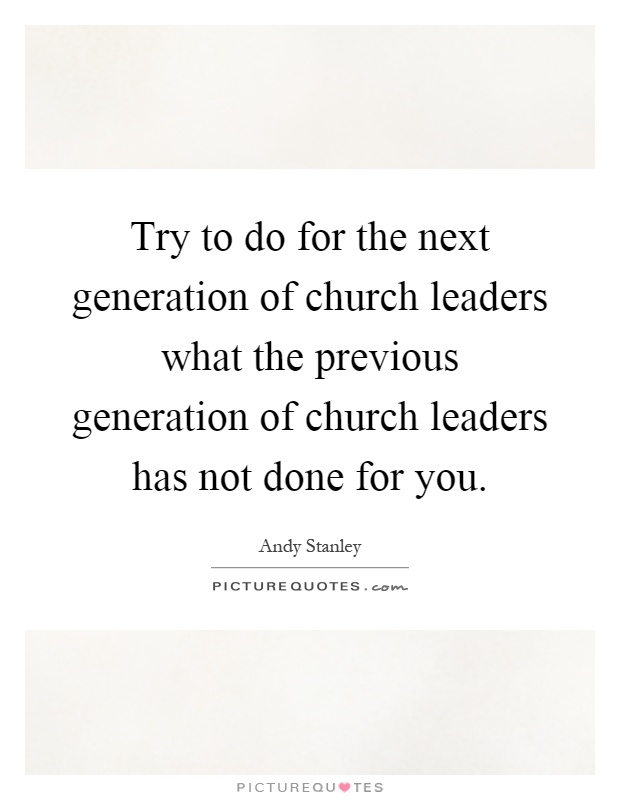 Try to do for the next generation of church leaders what the previous generation of church leaders has not done for you Picture Quote #1