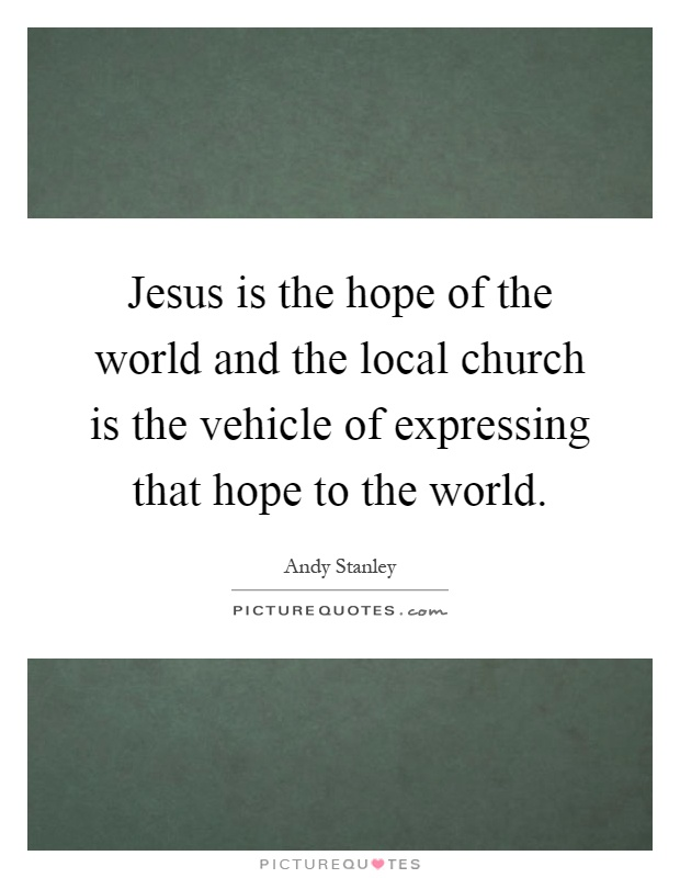Jesus is the hope of the world and the local church is the vehicle of expressing that hope to the world Picture Quote #1