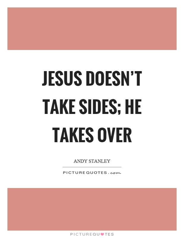 Jesus doesn't take sides; He takes over Picture Quote #1