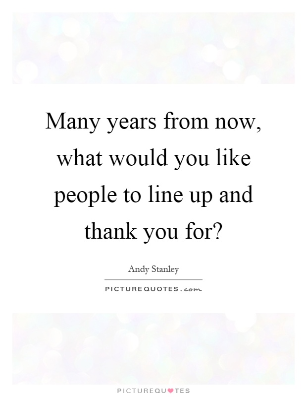 Many years from now, what would you like people to line up and thank you for? Picture Quote #1