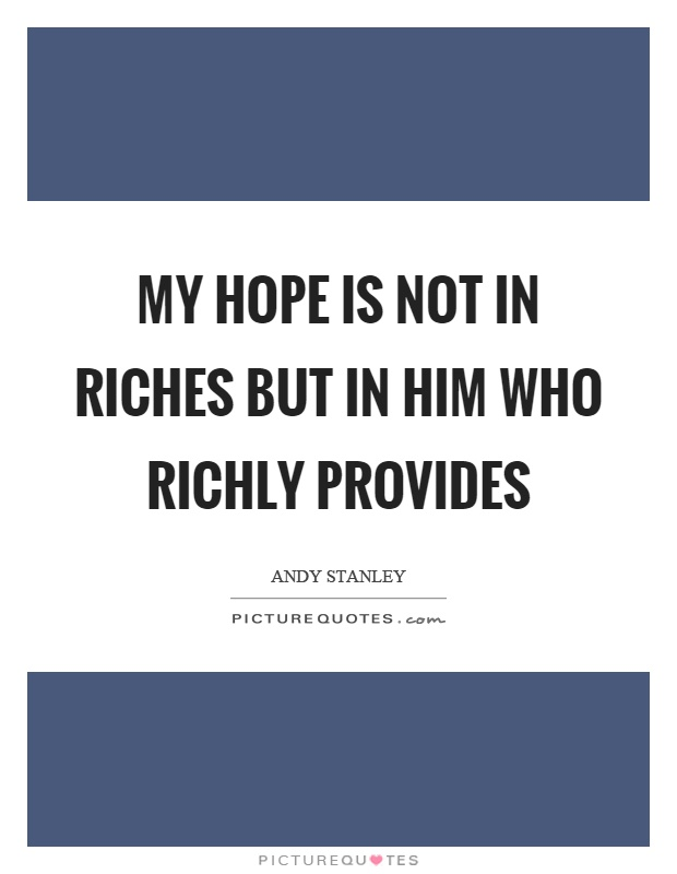 My hope is not in riches but in him who richly provides Picture Quote #1