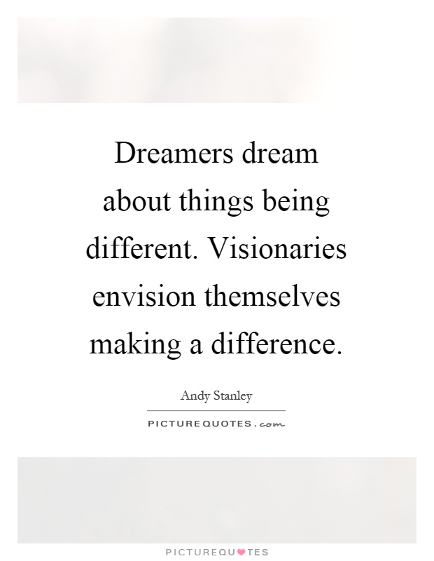 Dreamers dream about things being different. Visionaries envision themselves making a difference Picture Quote #1