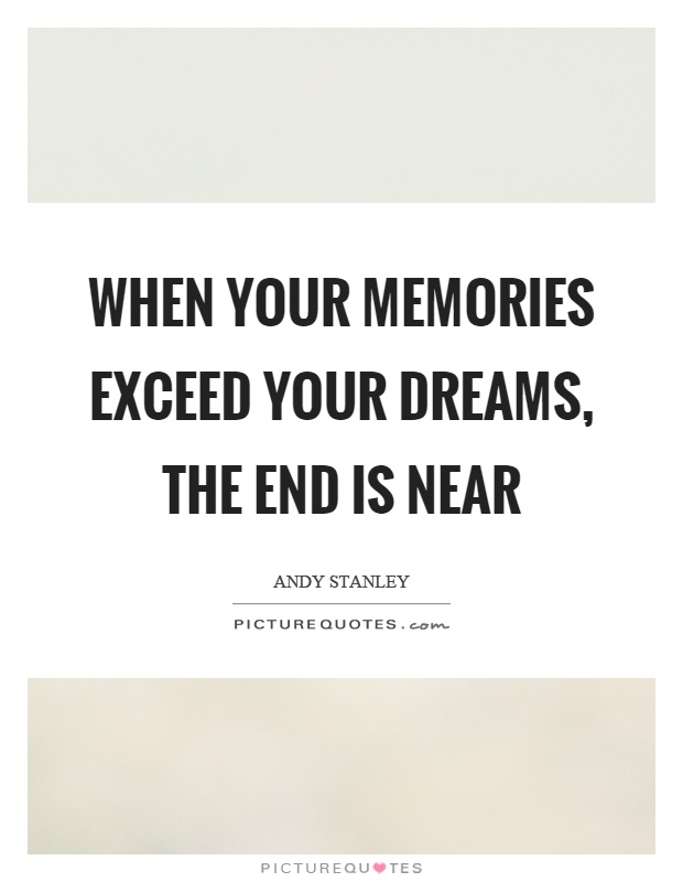 When your memories exceed your dreams, the end is near Picture Quote #1