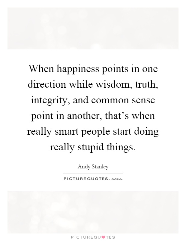 When happiness points in one direction while wisdom, truth, integrity, and common sense point in another, that's when really smart people start doing really stupid things Picture Quote #1