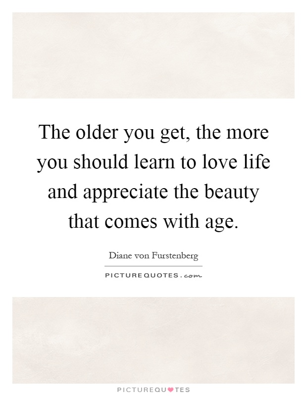 The older you get, the more you should learn to love life and appreciate the beauty that comes with age Picture Quote #1