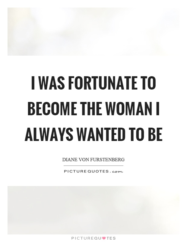 I was fortunate to become the woman I always wanted to be Picture Quote #1