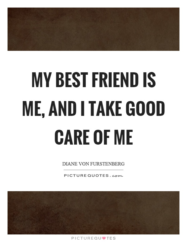 My best friend is me, and I take good care of me Picture Quote #1
