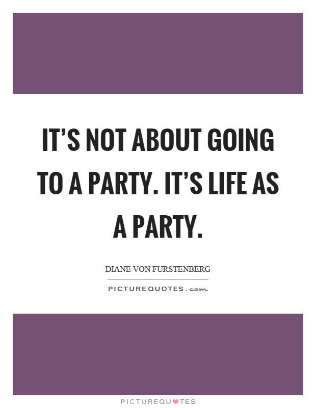 It's not about going to a party. It's life as a party Picture Quote #1