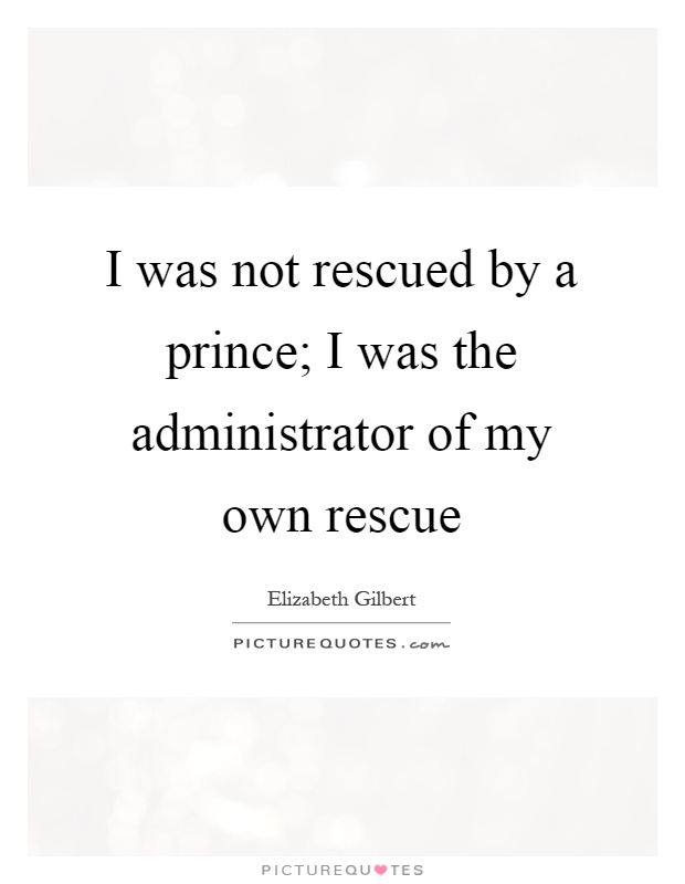 I was not rescued by a prince; I was the administrator of my own rescue Picture Quote #1