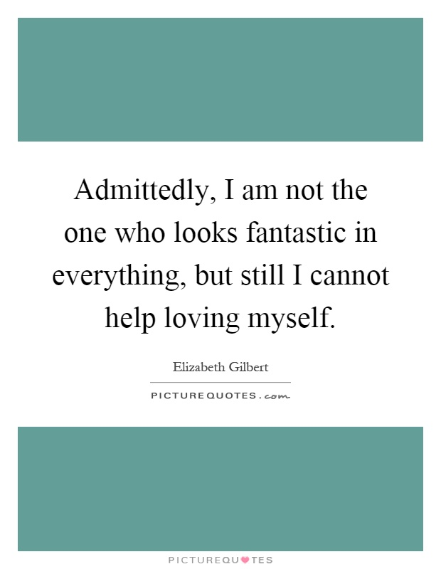 Admittedly, I am not the one who looks fantastic in everything, but still I cannot help loving myself Picture Quote #1
