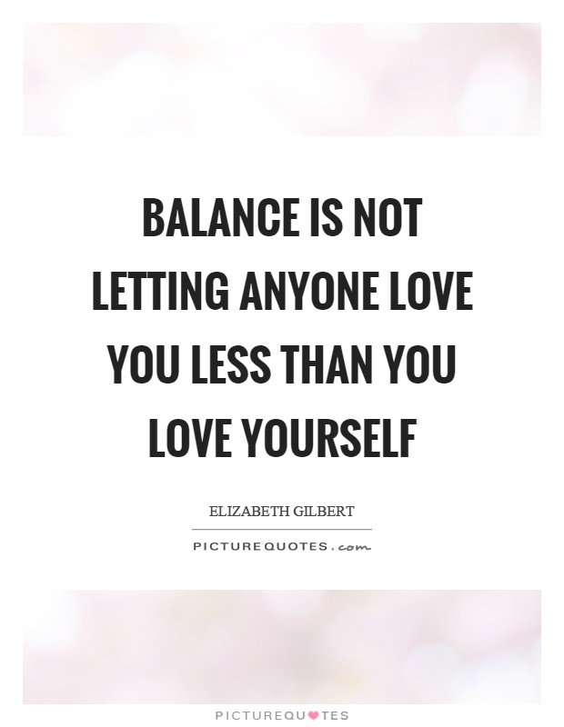 Balance is not letting anyone love you less than you love yourself Picture Quote #1