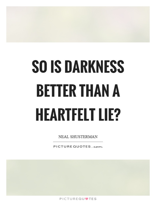 So is darkness better than a heartfelt lie? Picture Quote #1
