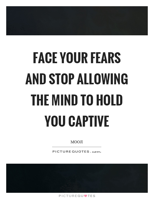 Face your fears and stop allowing the mind to hold you captive Picture Quote #1