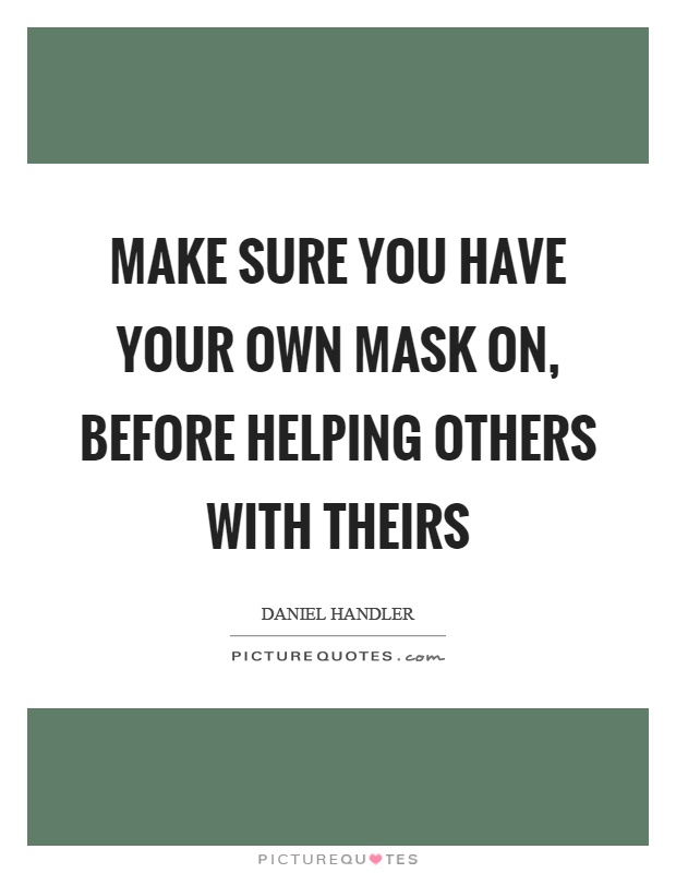 Make sure you have your own mask on, before helping others with theirs Picture Quote #1