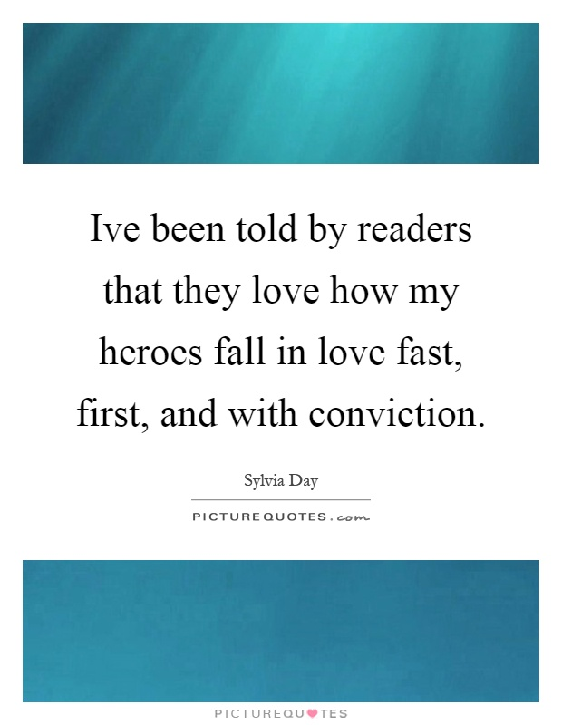 Ive been told by readers that they love how my heroes fall in love fast, first, and with conviction Picture Quote #1