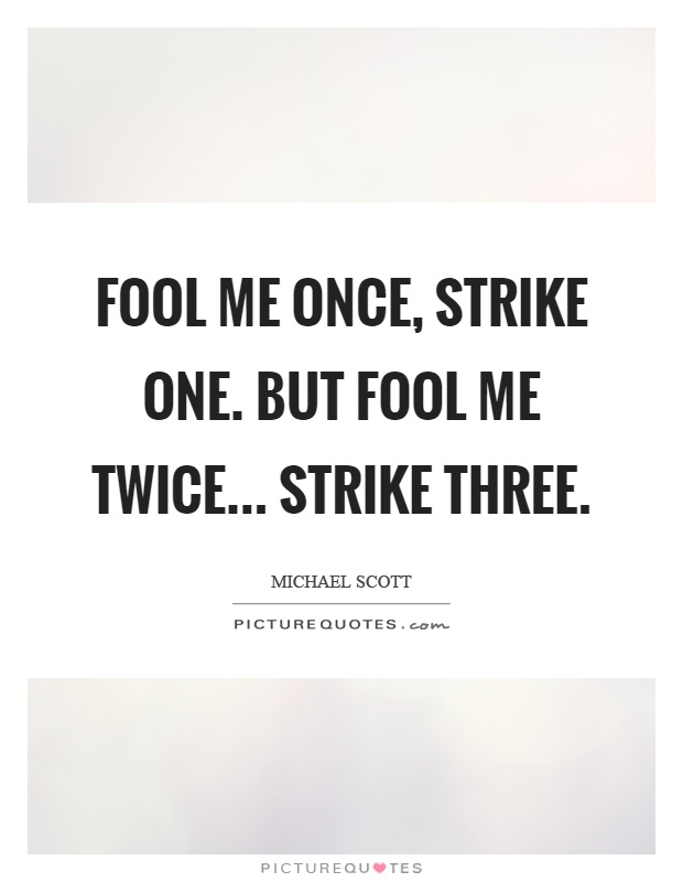 Fool me once, strike one. But fool me twice... strike three Picture Quote #1