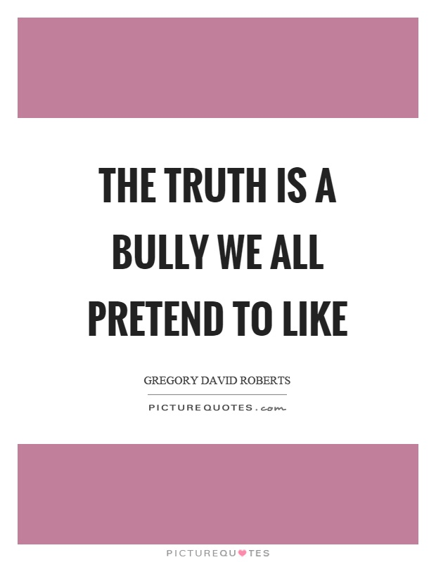 The truth is a bully we all pretend to like Picture Quote #1