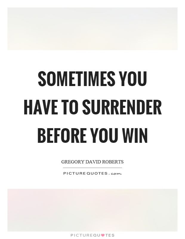 Sometimes you have to surrender before you win Picture Quote #1