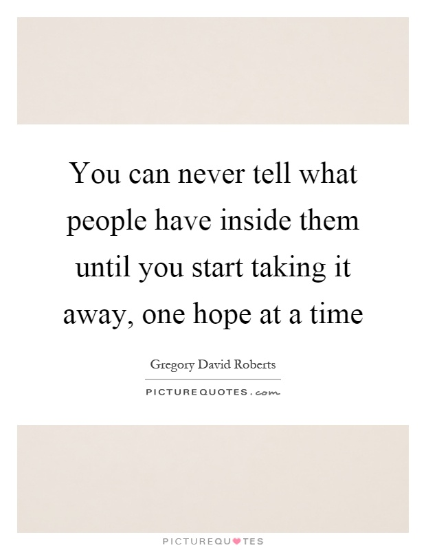 You can never tell what people have inside them until you start taking it away, one hope at a time Picture Quote #1