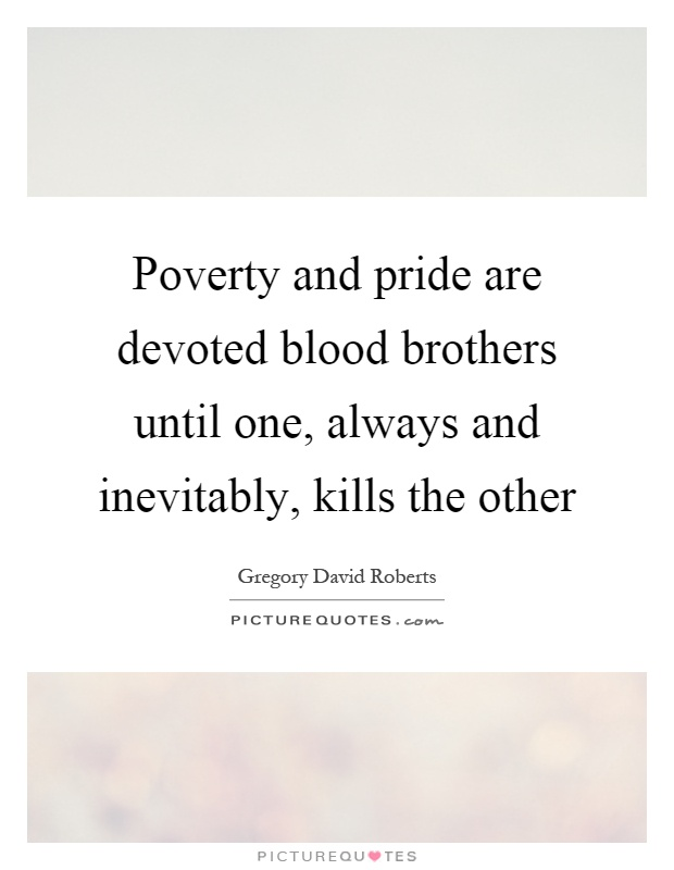 Poverty and pride are devoted blood brothers until one, always and inevitably, kills the other Picture Quote #1