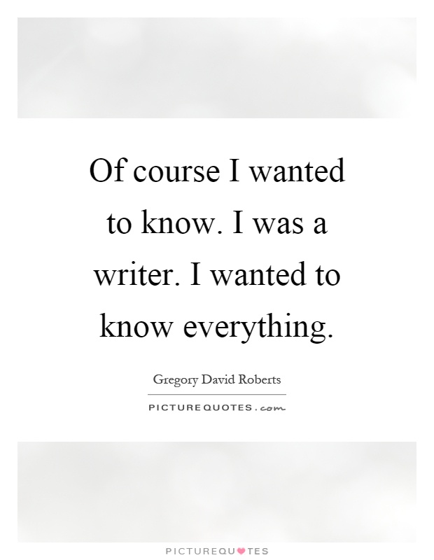 Of course I wanted to know. I was a writer. I wanted to know everything Picture Quote #1