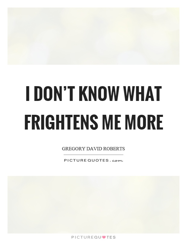 I don't know what frightens me more Picture Quote #1