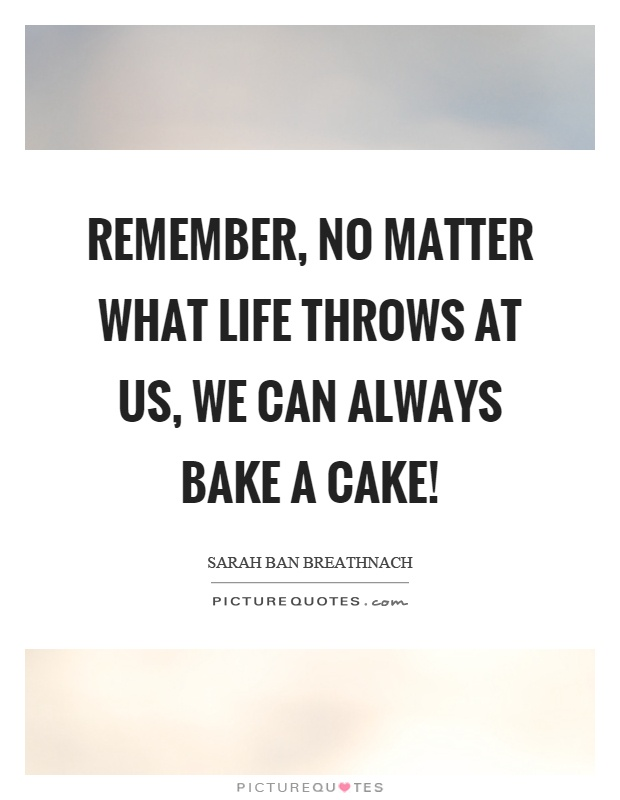 Remember, no matter what life throws at us, we can always bake a cake! Picture Quote #1