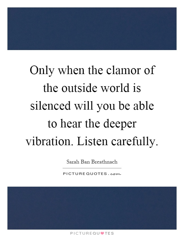 Only when the clamor of the outside world is silenced will you be able to hear the deeper vibration. Listen carefully Picture Quote #1