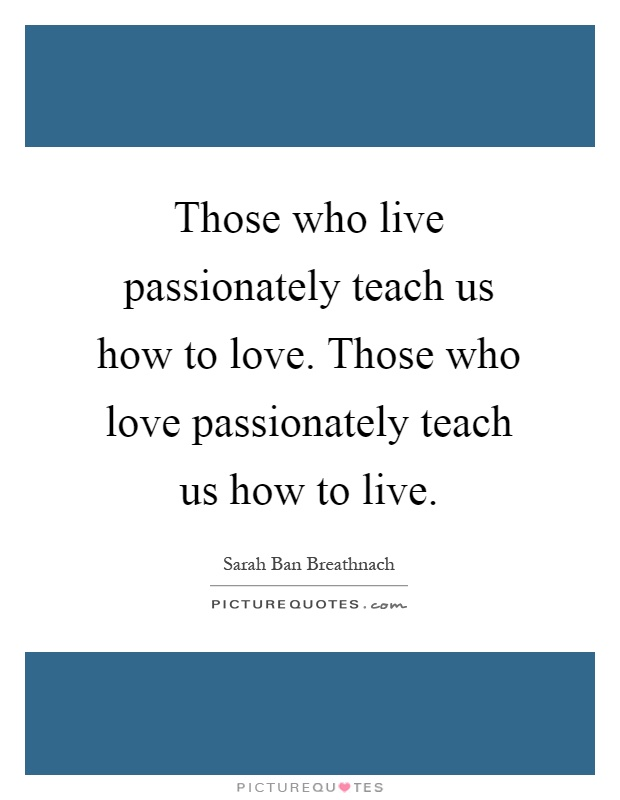 Those who live passionately teach us how to love. Those who love passionately teach us how to live Picture Quote #1