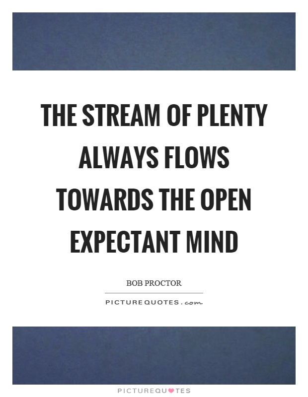 The stream of plenty always flows towards the open expectant mind Picture Quote #1