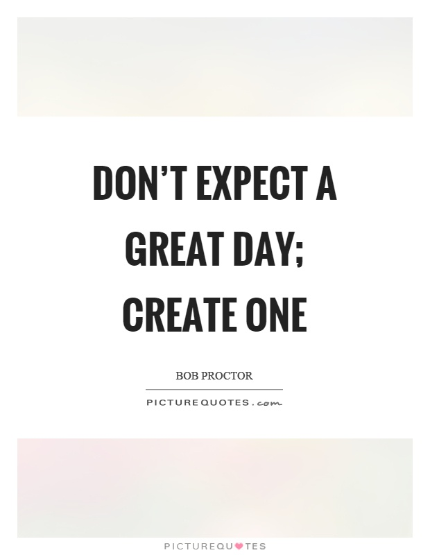 dont-expect-a-great-day-create-one-quote-1.jpg