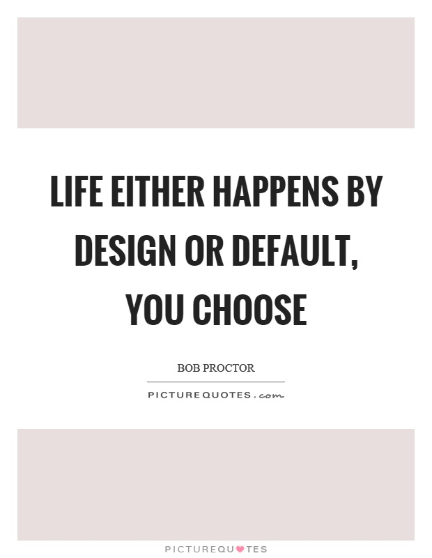 Life either happens by design or default, you choose Picture Quote #1