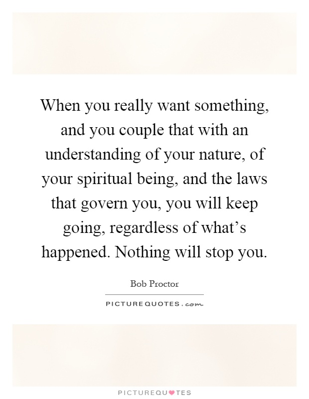 When you really want something, and you couple that with an understanding of your nature, of your spiritual being, and the laws that govern you, you will keep going, regardless of what's happened. Nothing will stop you Picture Quote #1