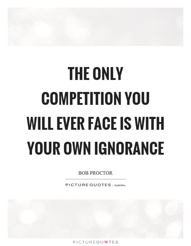 The only competition you will ever face is with your own ignorance Picture Quote #1