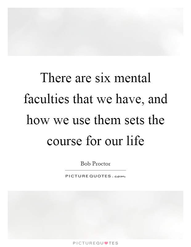 There are six mental faculties that we have, and how we use them sets the course for our life Picture Quote #1