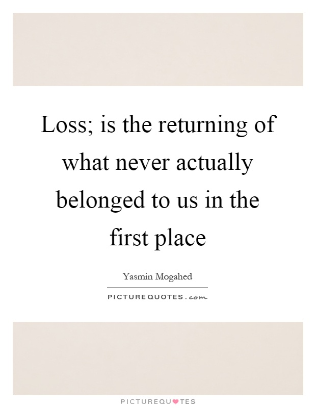 Loss; is the returning of what never actually belonged to us in the first place Picture Quote #1