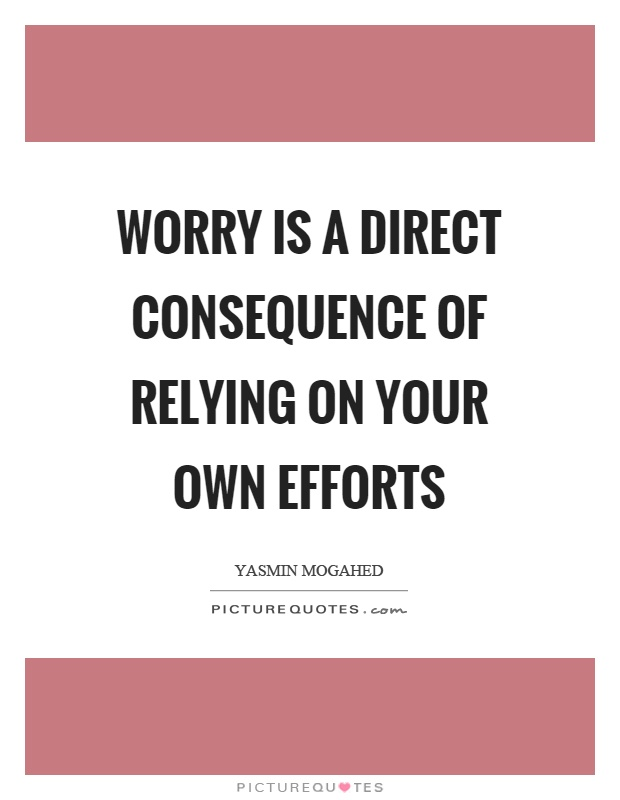 Worry is a direct consequence of relying on your own efforts Picture Quote #1