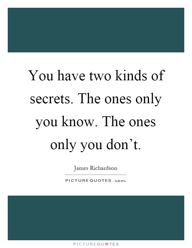 You have two kinds of secrets. The ones only you know. The ones only you don't Picture Quote #1