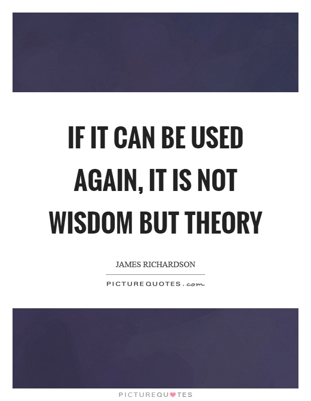 If it can be used again, it is not wisdom but theory Picture Quote #1