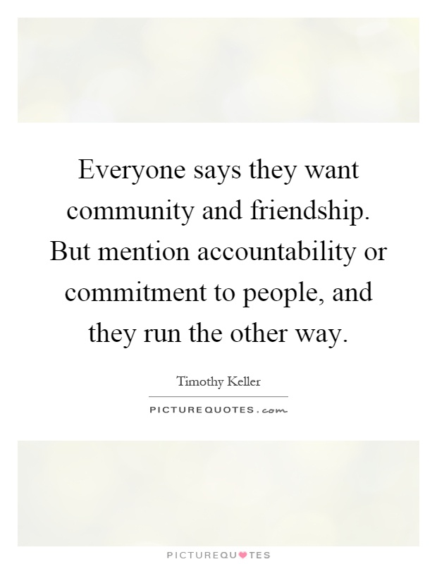 Everyone says they want community and friendship. But mention accountability or commitment to people, and they run the other way Picture Quote #1